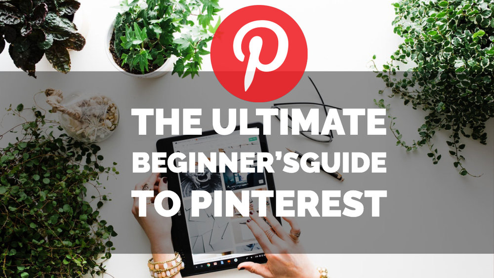 The Ultimate Beginner's Guide To Pinterest