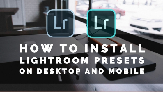 how to install lightroom presets on desktop and mobile