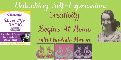 Unlocking Self Expression - Creativity Begins at Home  - interview on Change Your Life Radio