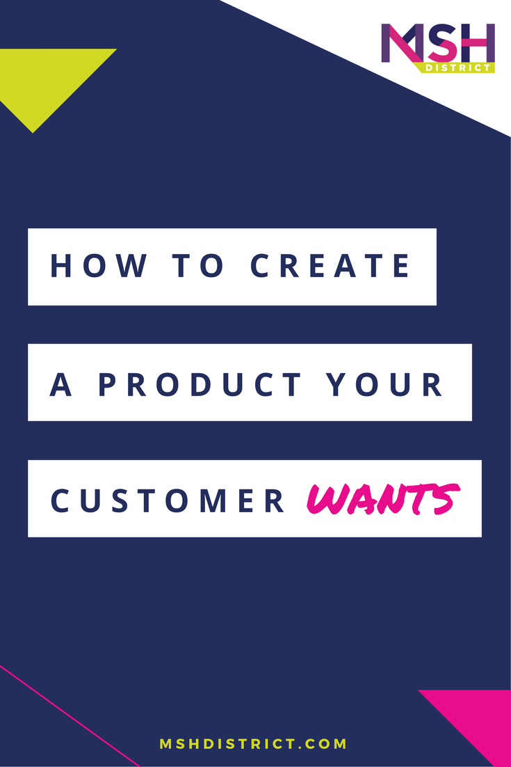 How to Create a Product Your Customer Wants. Wonder what your customers would think and if they are really willing to open their wallets and put money down? Find out how to figure it out before you go any further - you can save yourself from failure. mshdistrict.com/blog/create-product-your-customer-wants