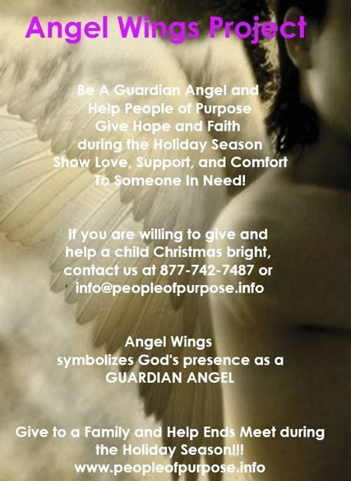 "ANGEL WINGS PROJECT Be a Guardian Angel! Help People of Purpose Give Hope and Inspire Faith during the Holiday Season. Show Love, Support, and Give Comfort to Someone in Need! If you'd like to comfort a family over the Christmas holiday season participate in our Angel Wings Project. As an angel, you will be matched with a family who are less fortunate. A Christmas Wish List will be provided for you. You can give as much or as little as your heart desires to make a family's Christmas bright by being a light! We appreciate your willingness to give ""Hope for the Holidays""! DECEMBER 16, 2017"