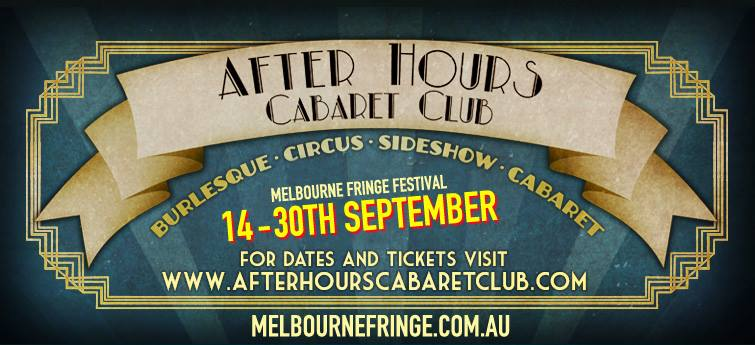 "Welcome to the After Hours Cabaret Club. We've enough sass, charm and decadence to power a moonshine distillery... Where the hottest burlesque, cabaret, sideshow and circus stars let loose after working their glamorous shows all over town. It's the biggest and best carnie celebration in town and you won't believe what we get up to After Hours.  With a cast of award-winning performers hand picked from darkest corners of Australia including Tash York - Award winning cabaret star, Kelly Ann Doll - Australian burlesque icon, Reuben DotDotDot - Cirque du Soleil, David Splatt - Vaudeville master, Thomas Wadelton - World travelling professional tap dancer, our 5 piece live jazz band plus a bevy of world class talent you'll feel like you've been transported.  It's scandelously sophisticated, deliciously debauched and wildly unpredicatable!  Remember anything goes, After Hours...  ★★★★★ 'An evening of extraordinary skill and artistry.' - Weekend Notes  ★★★★.5 ""a cacophony of hoots and hollers... the most wildly entertaining nights out you're likely to have"" - Beat Magazine  ★★★★ 'It's naughty, tight, titillating and terrifyingly good entertainment.' - Fritz"