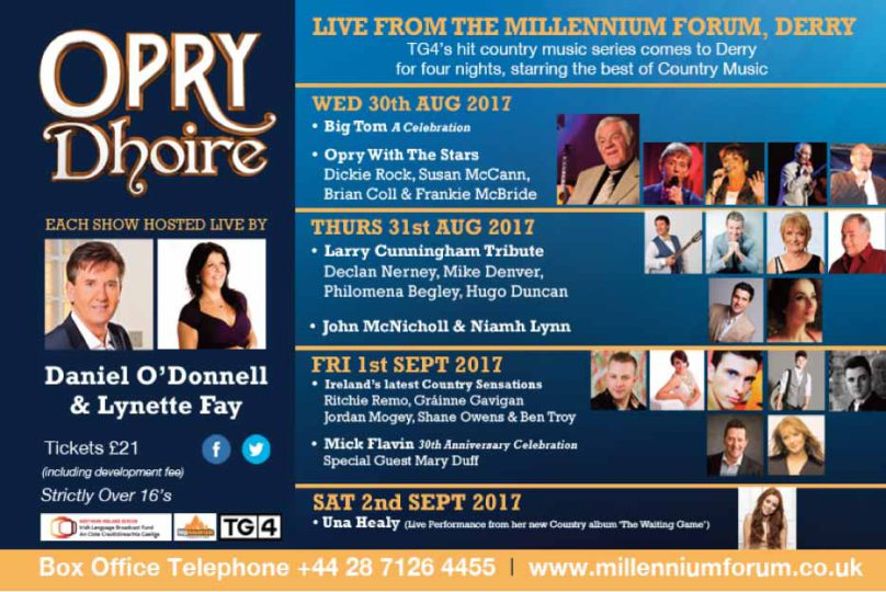 "TG4's hit country music series comes to Millennium Forum in Derry for four nights from 30th August - 2nd September, starring the best of Country Music.     30th August Welcomes    :   BUY TICKETS    Big Tom : A Celebration |&| Opry with the Stars : Dickie Rock, Susan McCann, Brian Coll & Frankie McBride     31st August Welcomes :      BUY TICKETS    Larry Cunningham Tribute with Declan Nerney, Mike Denver, Philomena Begley & Hugo Duncan |&| John McNicholl & Niamh Lynn     1st September Welcomes :      BUY TICKETS     Ireland's Latest Country Sensations: Richie Remo, Gráinne Gavigan, Jordan Mogey, Shane Owens & Ben Troy |&| Mick Flavin: 30th Anniversary Celebration with Special Guest Mary Duff     2nd September Welcomes :      BUY TICKETS    Una Healy with Live Performance from her new album ""The Waiting Game""  Hosted Live by Daniel O'Donnell & Lynette Fay.  Tickets on Sale Now via    Millennium Forum Box Office  .    Tel: 028 7126 4455    BUY TICKETS"