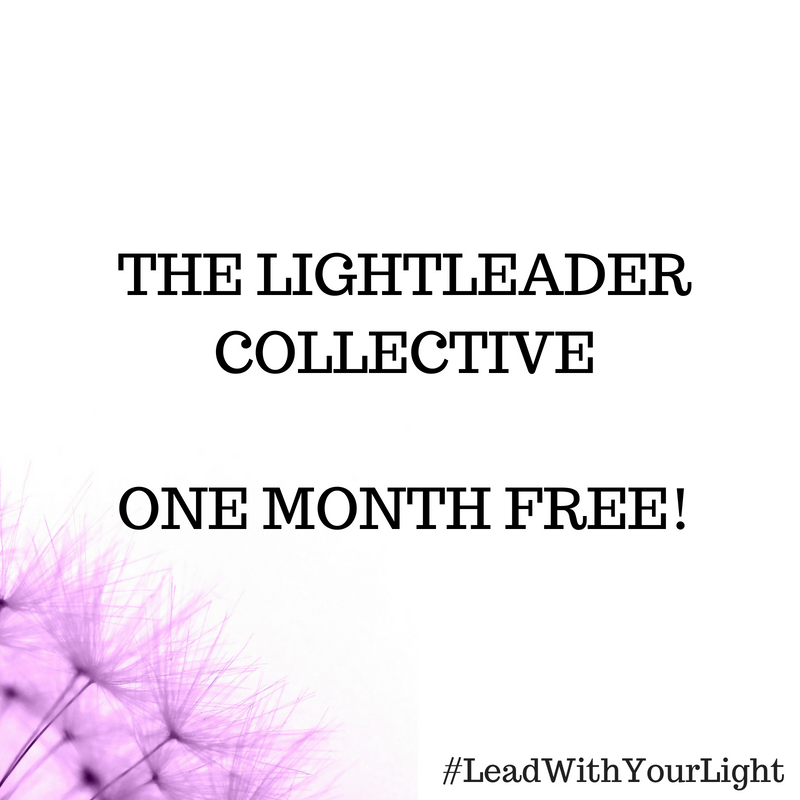 LIGHTLEADER COLLECTIVE  ONE Month  FREE membership!  Where you can explore and build your Sacred Toolbox for all thing energy, mindset and sharing your message in a powerful way.   Click the image above to start your free month now!