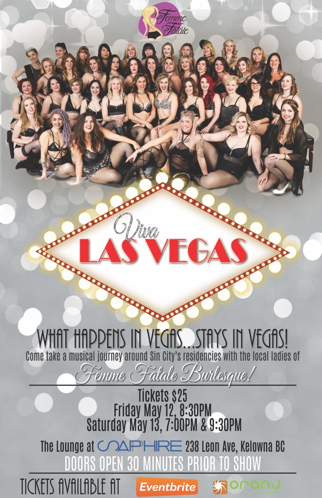 Come and join the local ladies of Femme Fatale Burlesque as they bring you their 8th production!! This sessions' theme is Vegas!! This show will have the dancers performing to artists that have held residencies around Sin City in the past and present. Come out for your ladies night, date night, or birthday celebration!  Remember, What happens in Vegas, stays in Vegas!  Friday, May 12th - Door - 8:00 PM  I  Show - 8:30 PM  Saturday May 13th - Door - 6:30 PM  I  Show - 7:00 PM Saturday May 13th - Door - 9:00 PM  I  Show - 9:30 PM  Get your  TICKETS HERE  or at  Oranj Fitness  Kelowna  *Only pre-purchased tickets guarantee a seat, if you buy your tickets at the door you will be standing.   ** Booths may be purchased for an additional $50 for your group of 10 or more.  Email femmefataledance@outlook.com for more information.