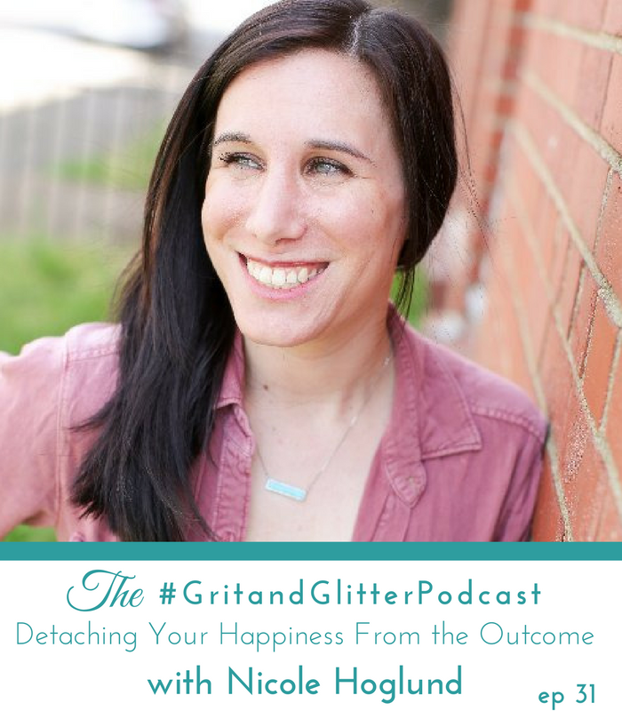 The Grit and Glitter Podcast | Episode 31 | Detaching Your Happiness From The Outcome with Nicole Hoglund
