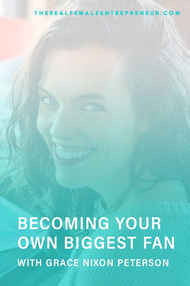 TRFE 157: Becoming Your Own Biggest Fan (part 1) with Grace Nixon Peterson | Podcast Episode | Entrepreneurship | Being A Female Entrepreneur | Personal and Business Growth | The Real Female Entrepreneur | Inspirational Women | Empowered Women Empower Women | Starting A Business | #personalgrowth | #personaldevelopment | #entrepreneurship