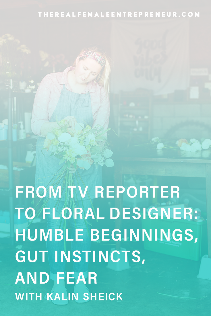 TRFE 167: From TV Reporter to Floral Designer: humble beginnings, gut instincts, and fear with Kalin Sheick | Podcast Episode | Entrepreneurship | Being A Female Entrepreneur | Personal and Business Growth | The Real Female Entrepreneur | Inspirational Women | Empowered Women Empower Women | Starting A Business | #personalgrowth | #personaldevelopment | #entrepreneurship