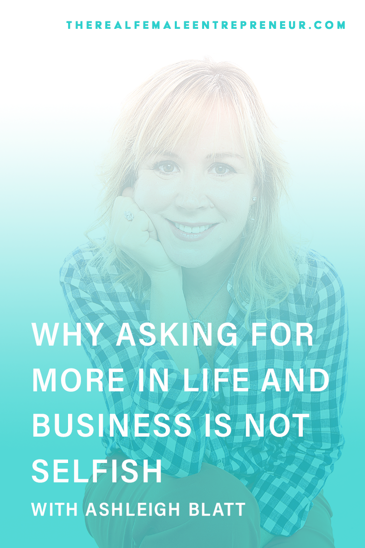 TRFE 130: Why Asking For More in Life and in Business is Not Selfish with Ashleigh Blatt | Podcast Episode | Entrepreneurship | Being A Female Entrepreneur | Personal and Business Growth | The Real Female Entrepreneur | Inspirational Women | Empowered Women Empower Women | Starting A Business | #selfcare | #personalgrowth | #personaldevelopment | #entrepreneurship