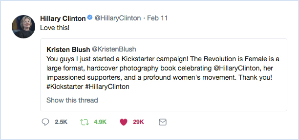 "Hillary Clinton enthusiastically supported  The Revolution Is Female  on February 11, 2018 during the early stage of the fundraising campaign. With two words, ""   Love this!   "", she helped rally the support needed to publish  The Revolution Is Female . The successful campaign raised more than double the original goal, which allowed Blush to add 56 pages to the book."
