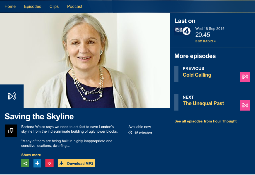 16 September 2015. Saving the Skyline, Four Thought, Radio 4.  Barbara Weiss talks about the watershed moment we are witnessing in London's architectural development that prompted the Skyline Campaign. She talks about her alarm at the pace of change in London which threatens the city's unique and distinctive character. Having grown up in Milan and New York and made London her home in the 1970s, she has a broad perspective on urban development and the move towards tall buildings. Listen to the podcast here