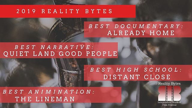 We sent the films to a panel of judges, these are the results for Reality Bytes 2019! We announced the winners last night.  Congrats to the winners, and thank you to everyone who came out last night!  Best Documentary: Already Home Best Short Fiction Narrative: Quiet Land Good People Best High School: Distant Close Best Animation: The Lineman