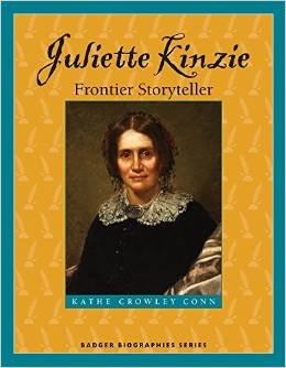 Juliette Kinzie: Frontier Storyteller   -- children's biography on 19th century adventurer and author published by the Wisconsin Historical Society Press.