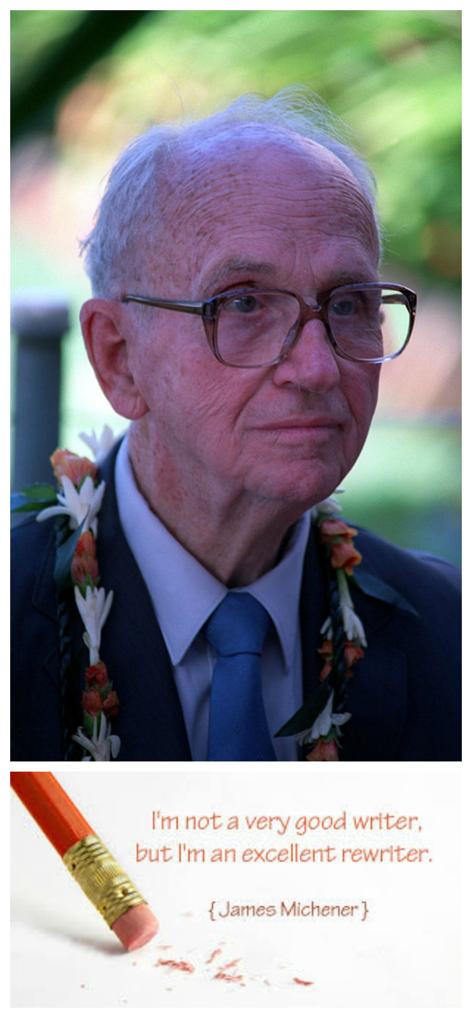 """James Michener, who gave the world classics such as """"Hawaii"""" and """"Centennial,"""" described himself as a poor writer, but a good rewriter. Aspire to be a good rewriter."""
