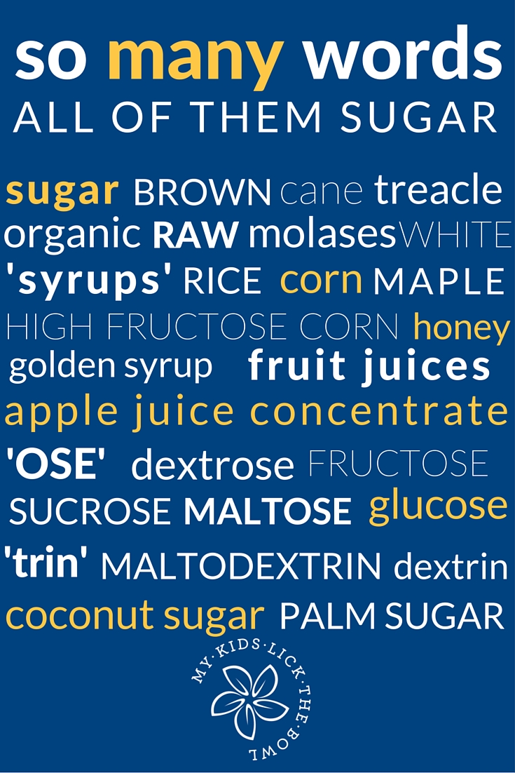 When it comes to sugar in packaged foods you need to be a label detective. All of these words essentially mean sugar. If they appear in the first 3 ingredients of the ingredient list, the product is likely to be  high in sugar.  My Kids Lick The Bowl 2016