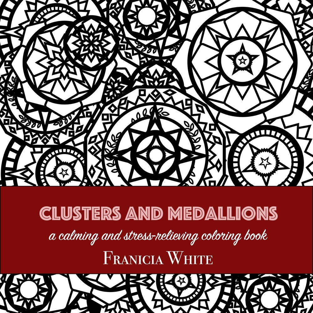 Clusters and Medallions: A Calming and Stress-Relieving Coloring Book by Franicia White