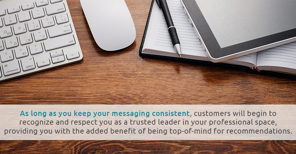 As long as you keep your messaging consistent, customers will begin to recognize and respect you as a trusted leader in your professional space, providing you with the added benefit of being top-of-mind for recommendations.