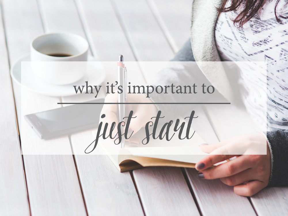 Reasons Why it is important to just get started!