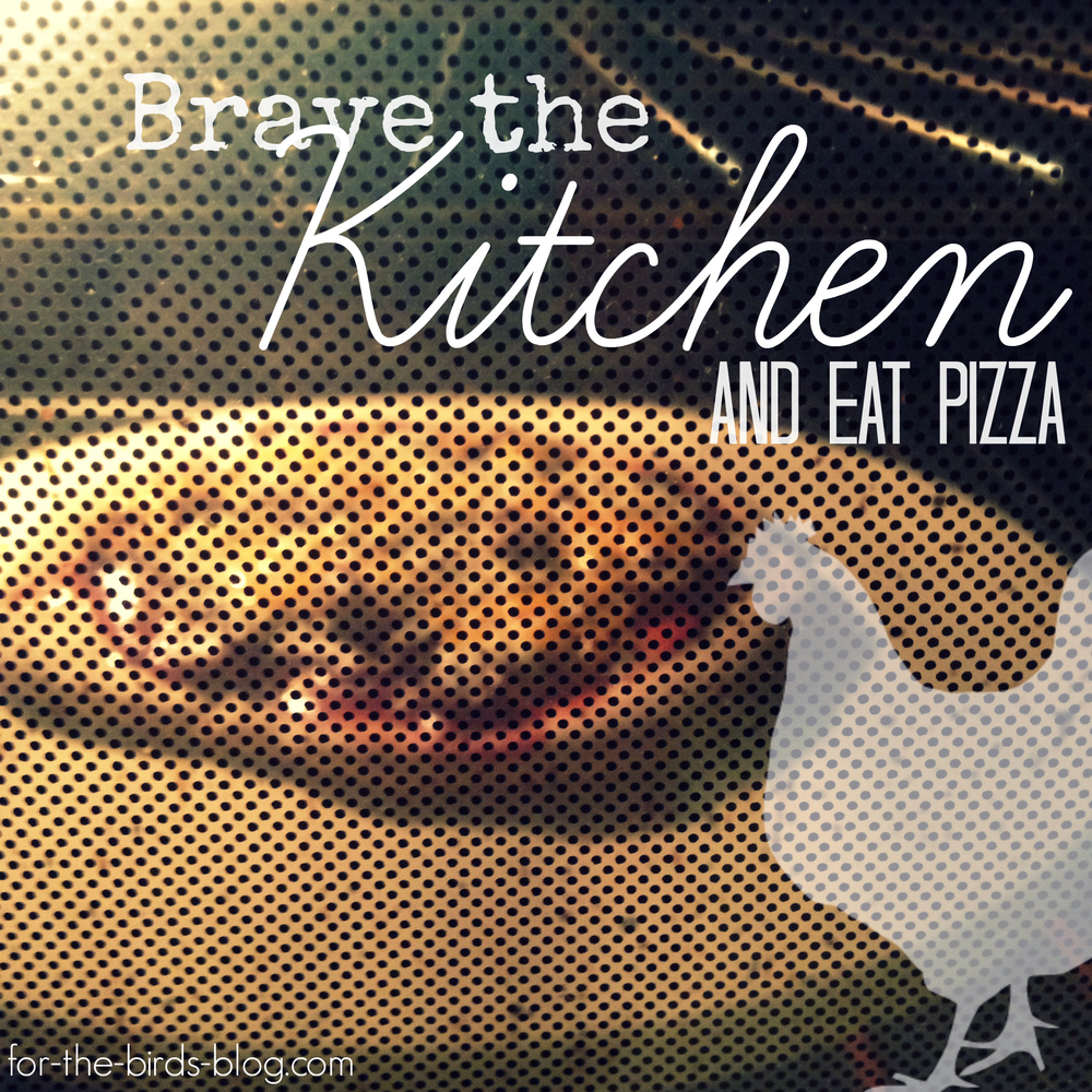 Brave the Kitchen and Eat Pizza_For the Birds