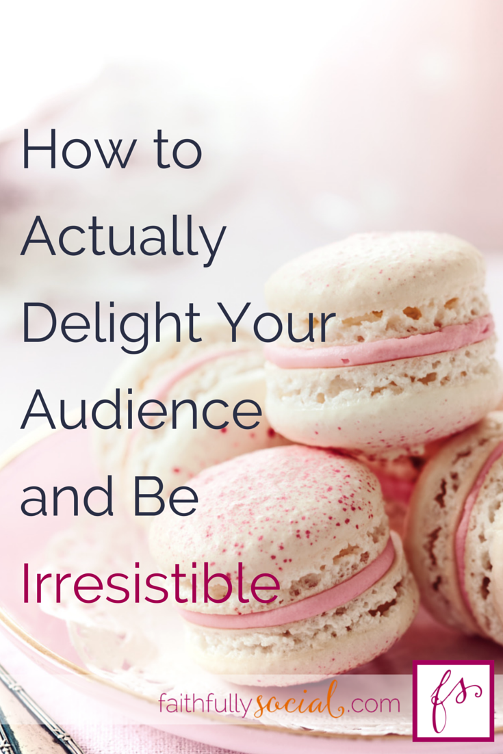 How to Actually Delight Your Audience and Be Irresistible Actionable tips to engage your readers and keep them coming back for more! @faithfulsocial