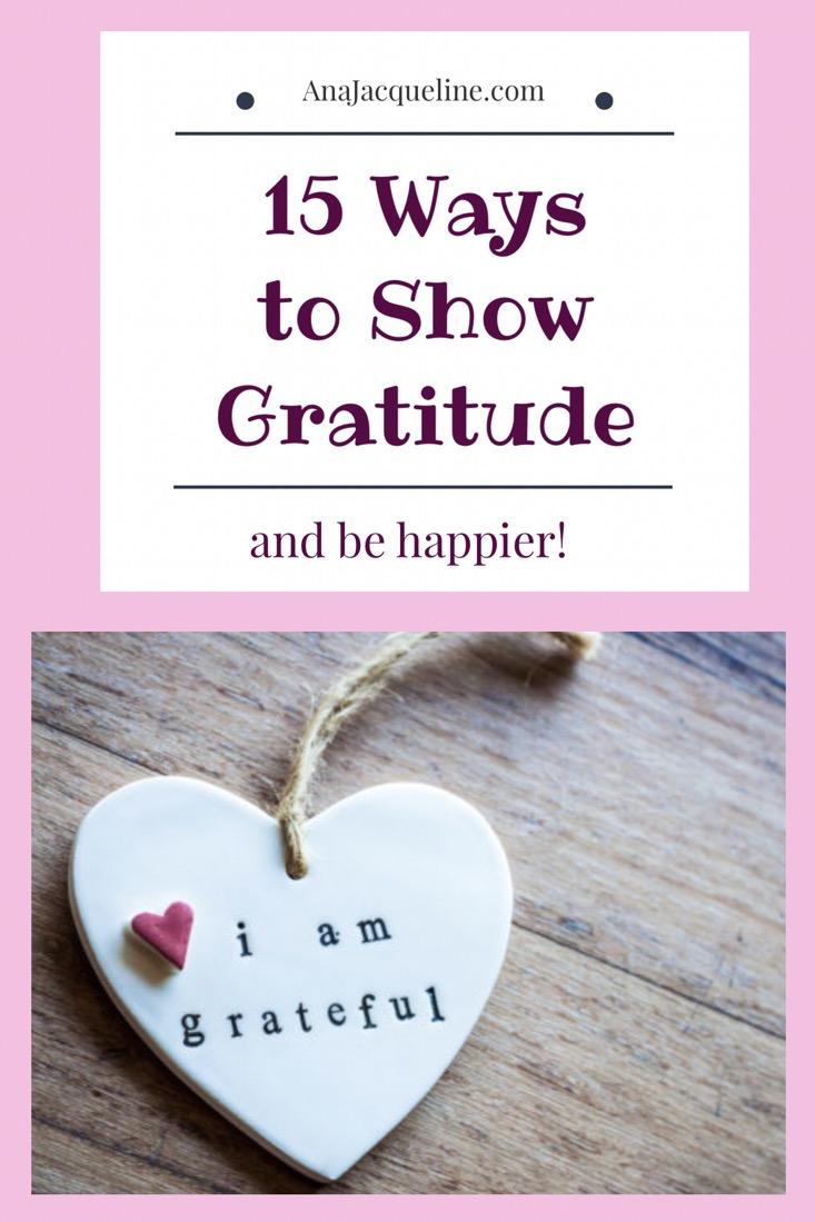 Being Grateful | Showing Gratitude | Ways To Show Gratitude | Ways To BeThankful | Lead Happier Life | www.AnaJacqueline.com