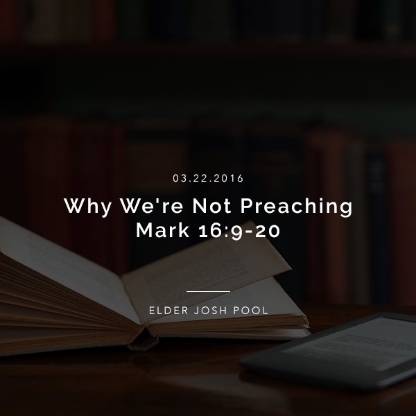 Why We're Not Preaching Mark 16:9-20