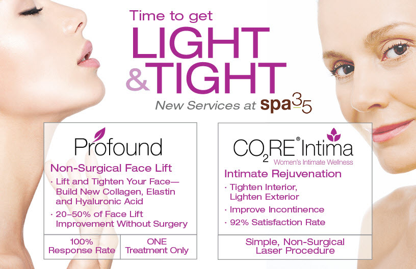 New tightening services at Spa 35 Med Spa just in time for Valentines Day. Face tightening and Vaginal tightening. Incontinence, looseness, menopause related dryness can all be helped wit the CORE Intima laser procedure. Thinking about a face lift? The ProfoundLift system is a revolutionary way to build elastin, collagen and hyaluronic acid to restore skin tightness. A perfect treatment to delay a facelift, and a great post facelift procedure to make the results last longer!