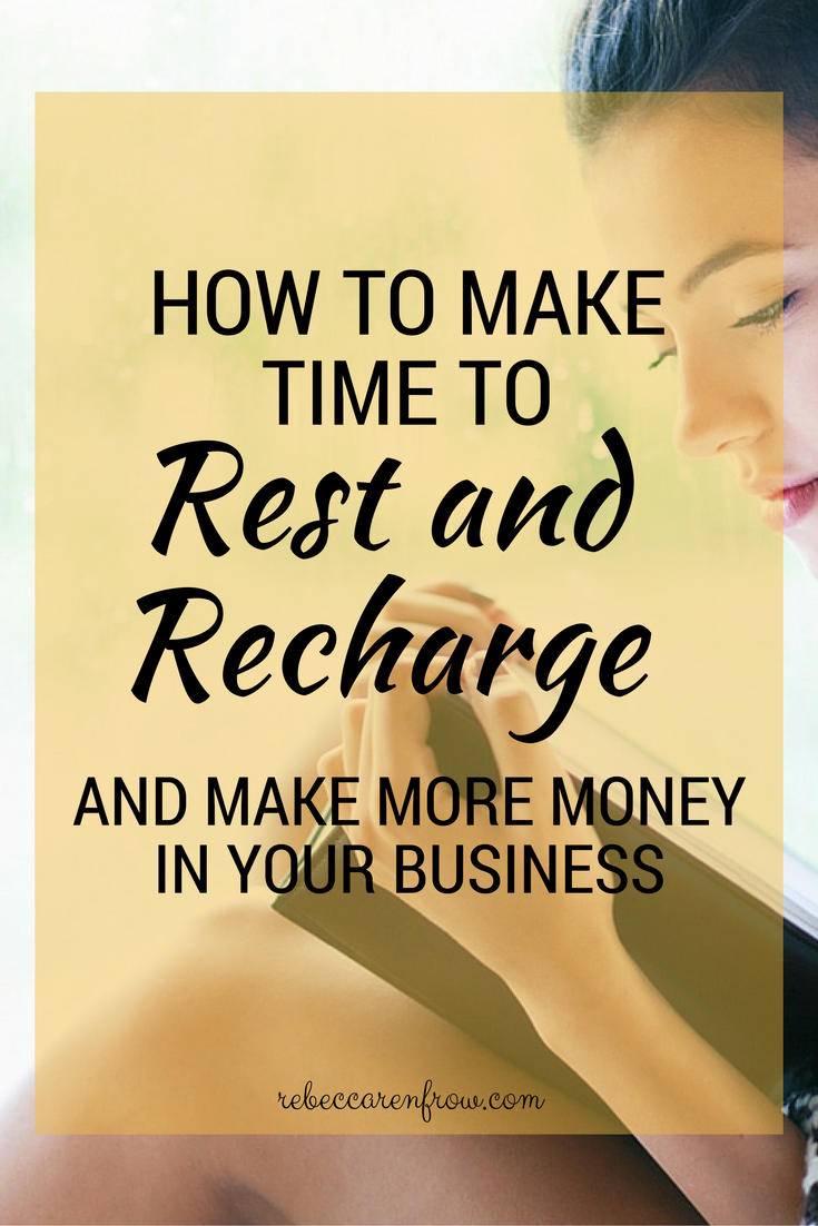 How to Make Time to Rest and Recharge and Make More Money In Your Business.jpg