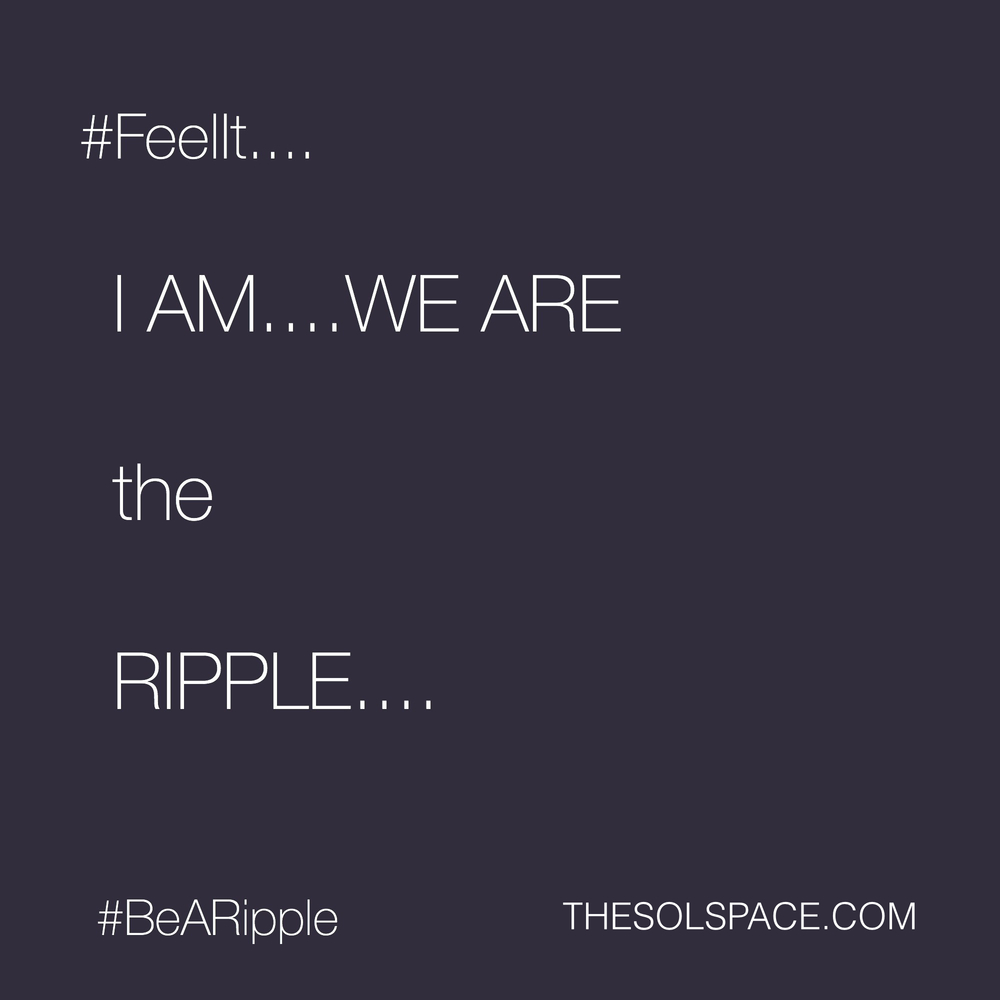 #BeARipple.. I AM...WE ARE the RIPPLE...@theSOLspace