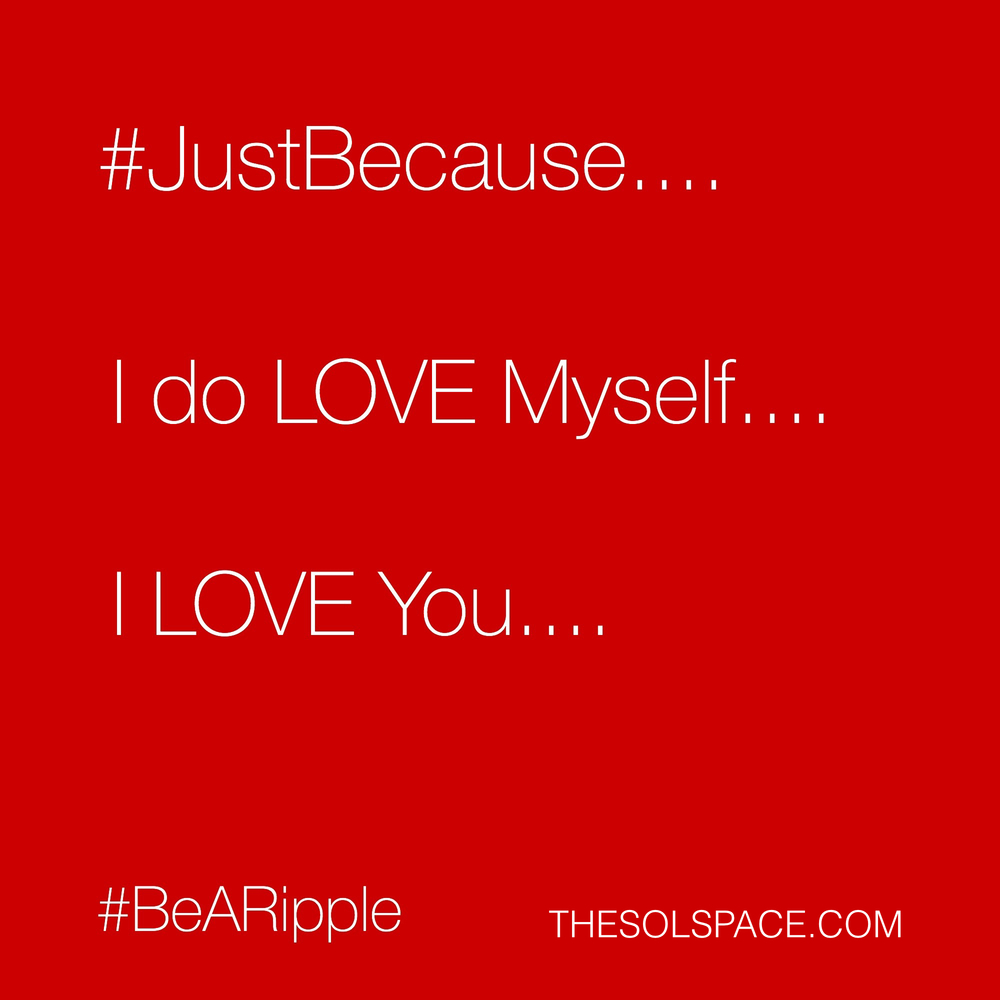 #BeARipple..I do LOVE myself...I LOVE You @theSOLspace