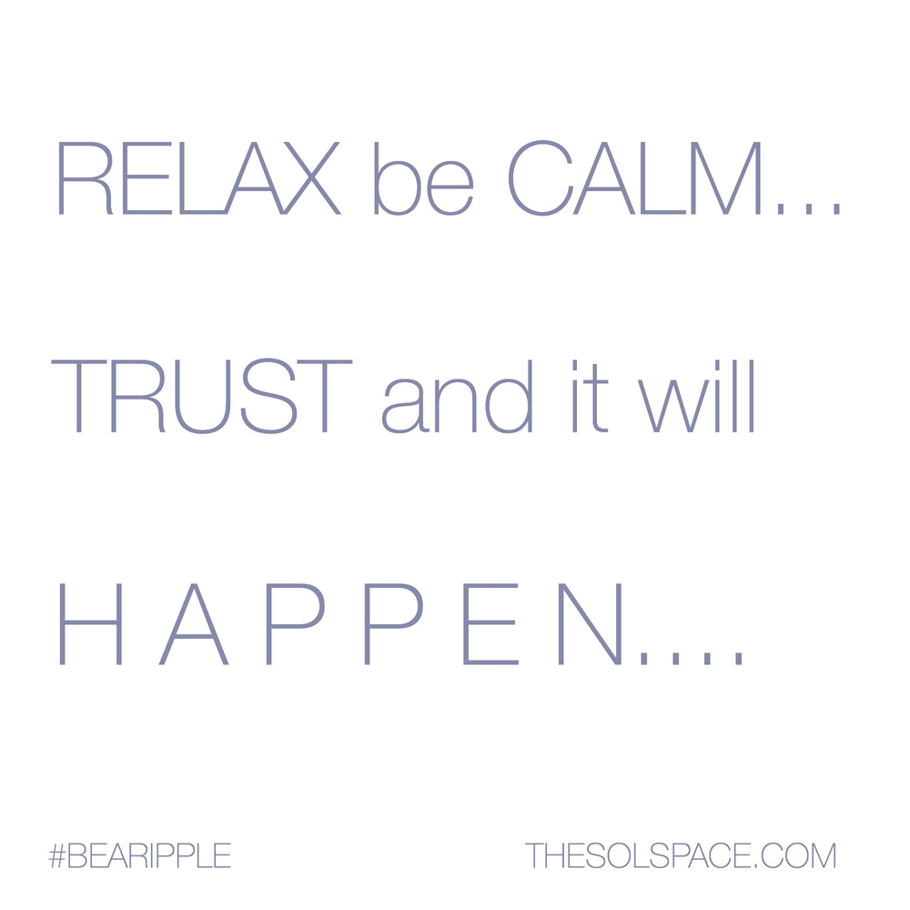 #BeARipple @theSOLspace Relax be Calm...Trust and it will happen...