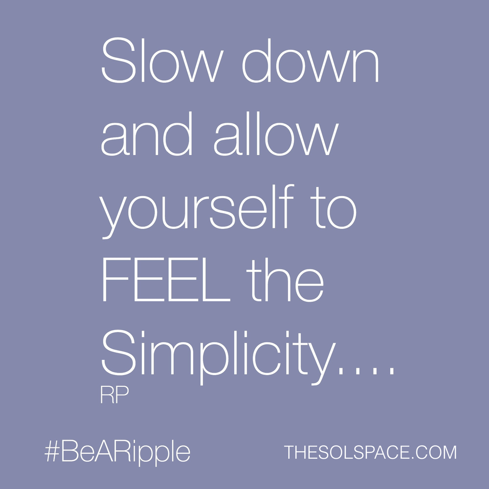#BeARipple..Slow down and allow yourself to FEEL the Simplicity @theSOLspace