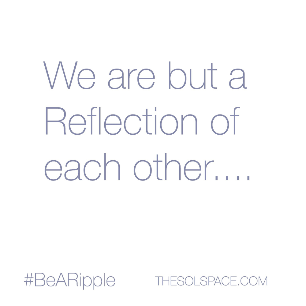 #BeARipple..we are but a reflection of each other @theSOLspace