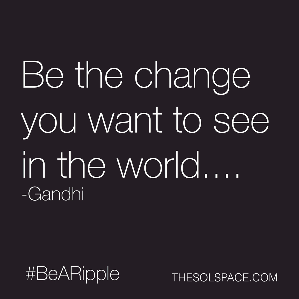#BeARipple..Be the change you want to see in the world...Gandhi @theSOLspace