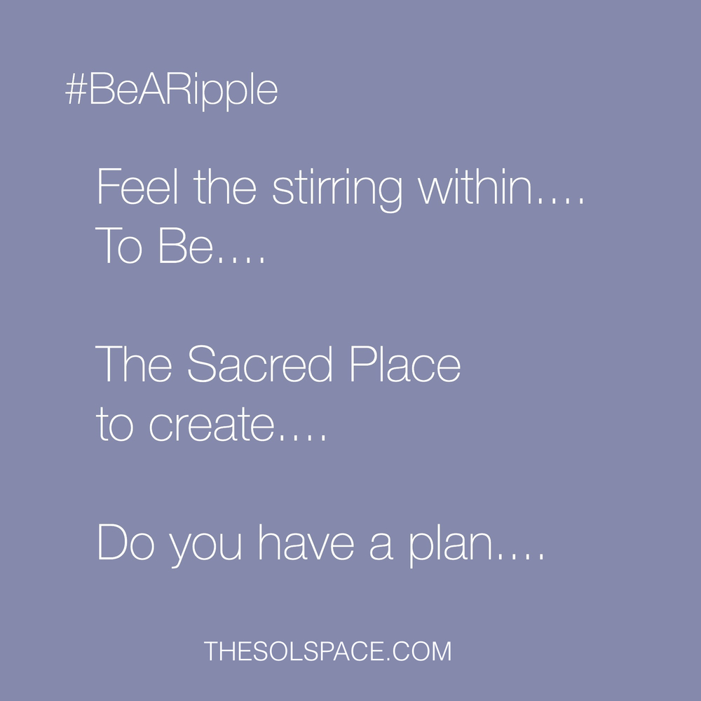 #BeARipple..Feel the stirring within..To Be..The Sacred Place to create..do you have a plan...? @theSOLspace