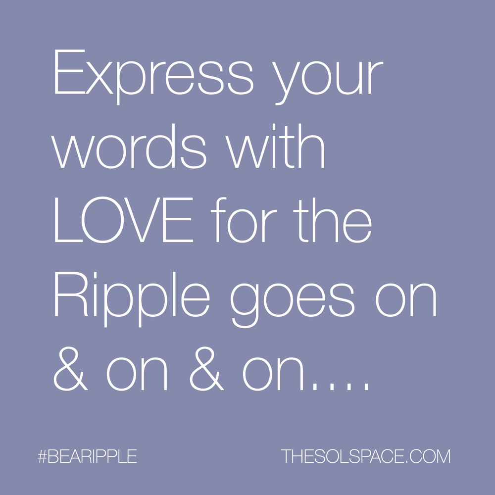 #BeARipple..Express your words with LOVE for the RIPPLE goes on & on & on @theSOLspace
