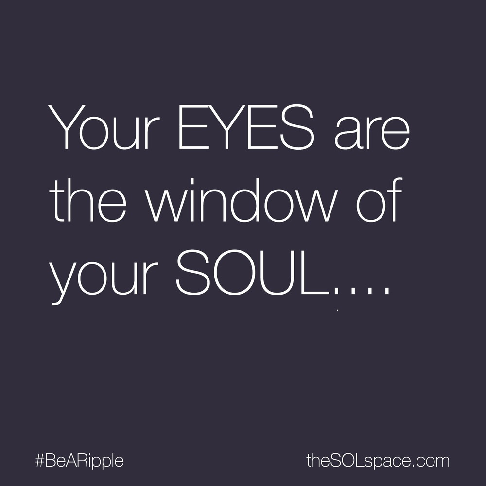 #BeARipple... Your EYES are the window of your SOUL @theSOLspace