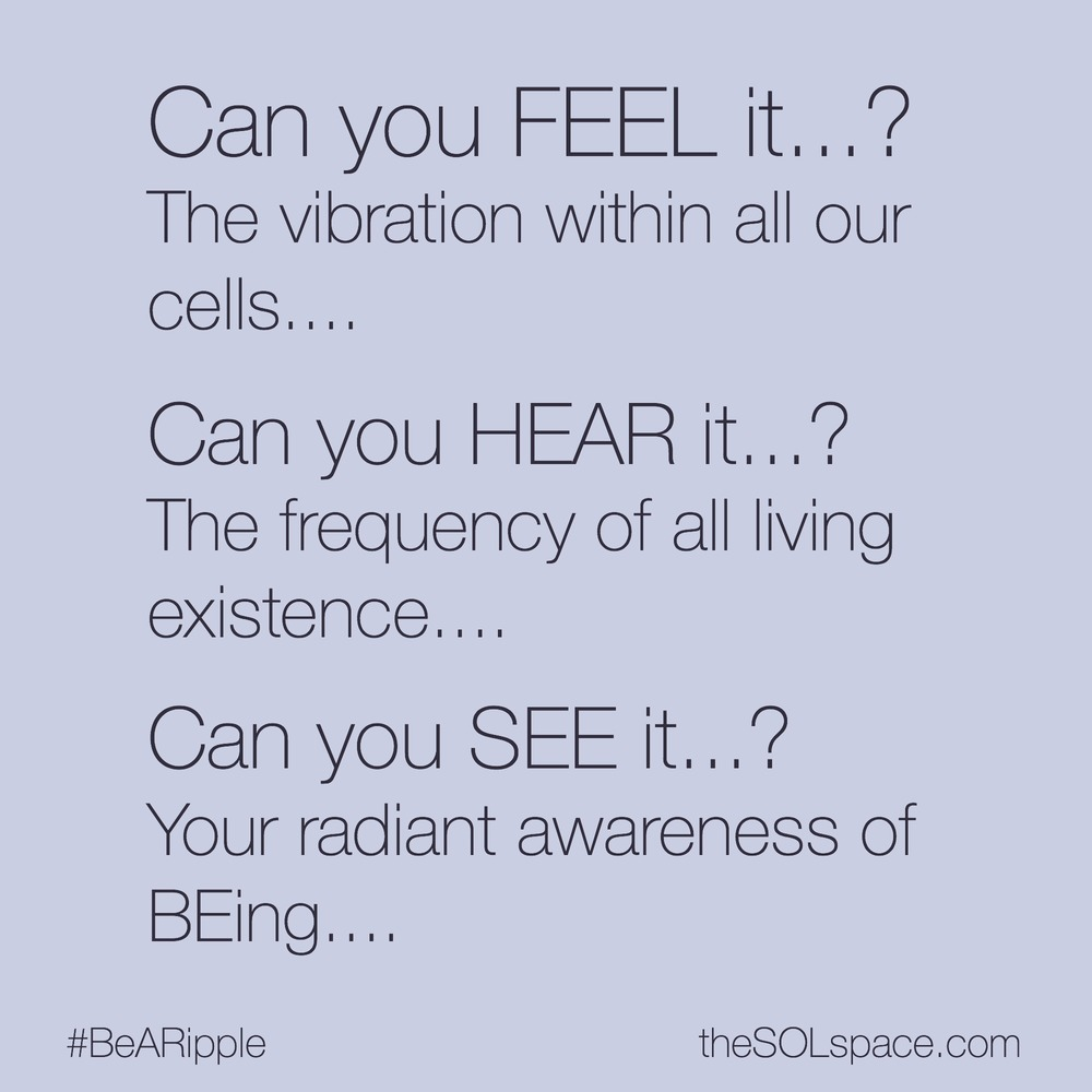 #BeARipple... Can you FEEL it? The vibration within all your cells...Can you HEAR it...? The frequency of all living existence... Can You SEE it? Your radiant awareness of Being @theSOLspace