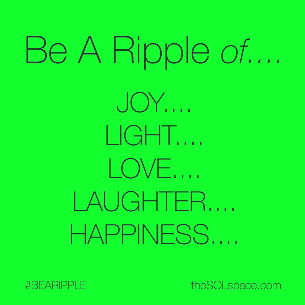 #BeARipple of Joy, Light, Love, Laughter, Happiness... @theSOLspace