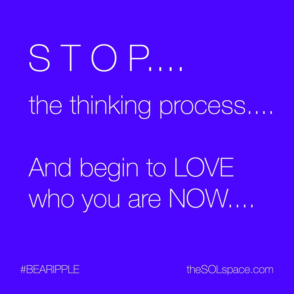 #BeARipple...STOP..the thinking process..and begin to LOVE who you are NOW @theSOLspace
