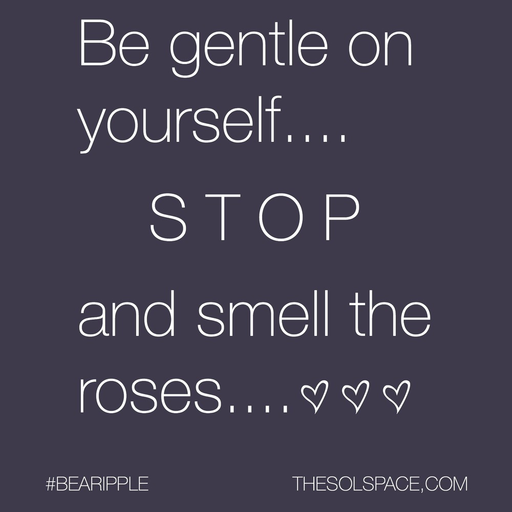 #BeARipple...Be gentle on yourself..STOP and smell the roses @theSOLspace