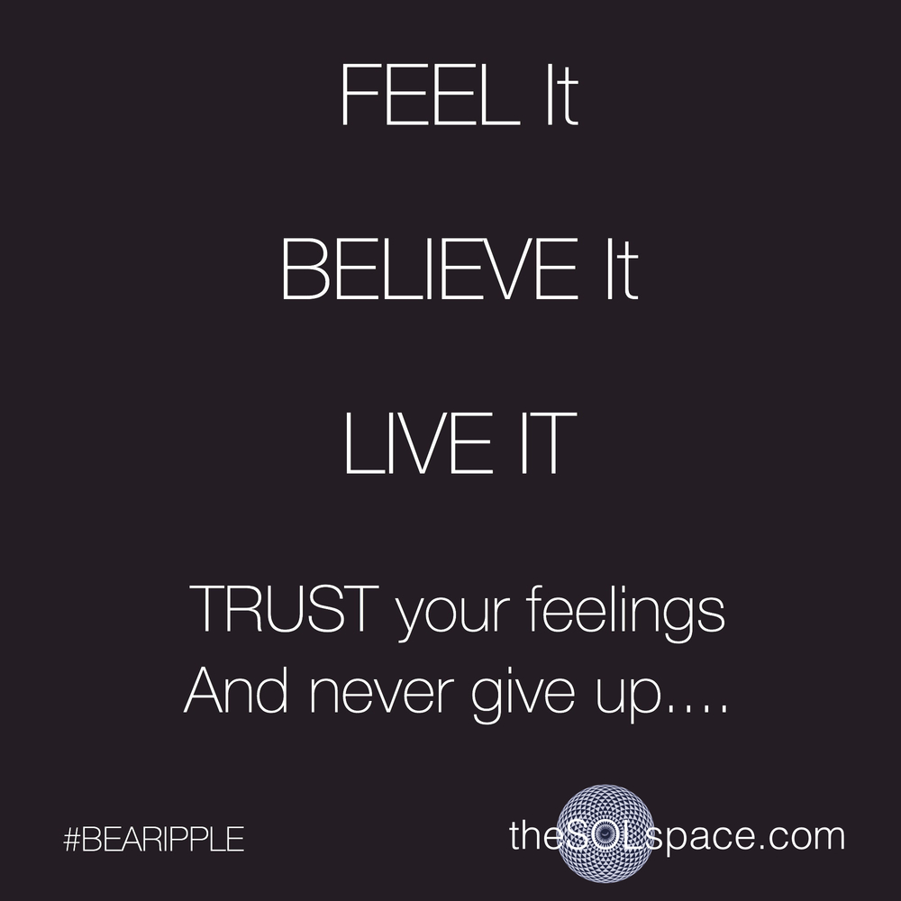 #BeARipple FEEL It BELIEVE It LIVE It, TRUST your feelings and never give up @theSOLspace