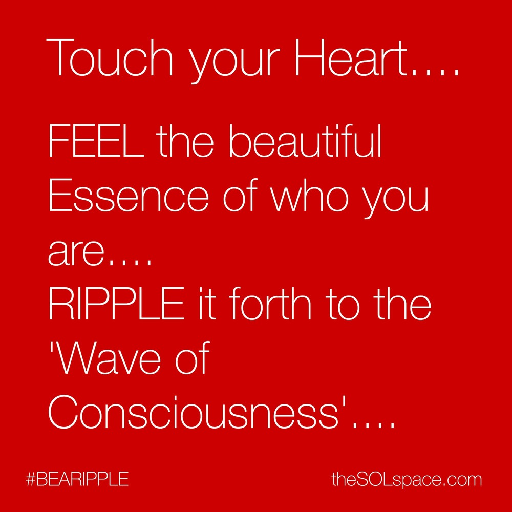 #BeARipple..Touch your heart...feel the beautiful essence of who you are..ripple it forth to the Wave of Consciousness