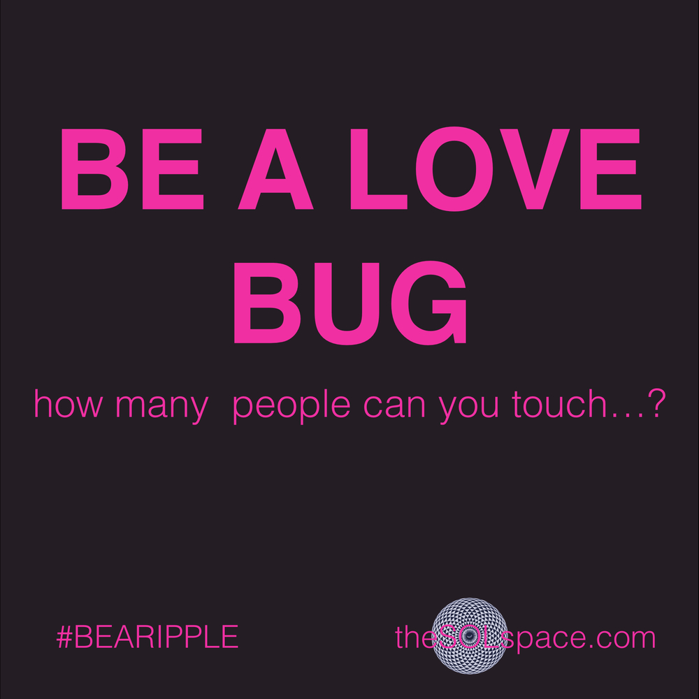 #BeARipple..Be a Love Bug @theSOLspace