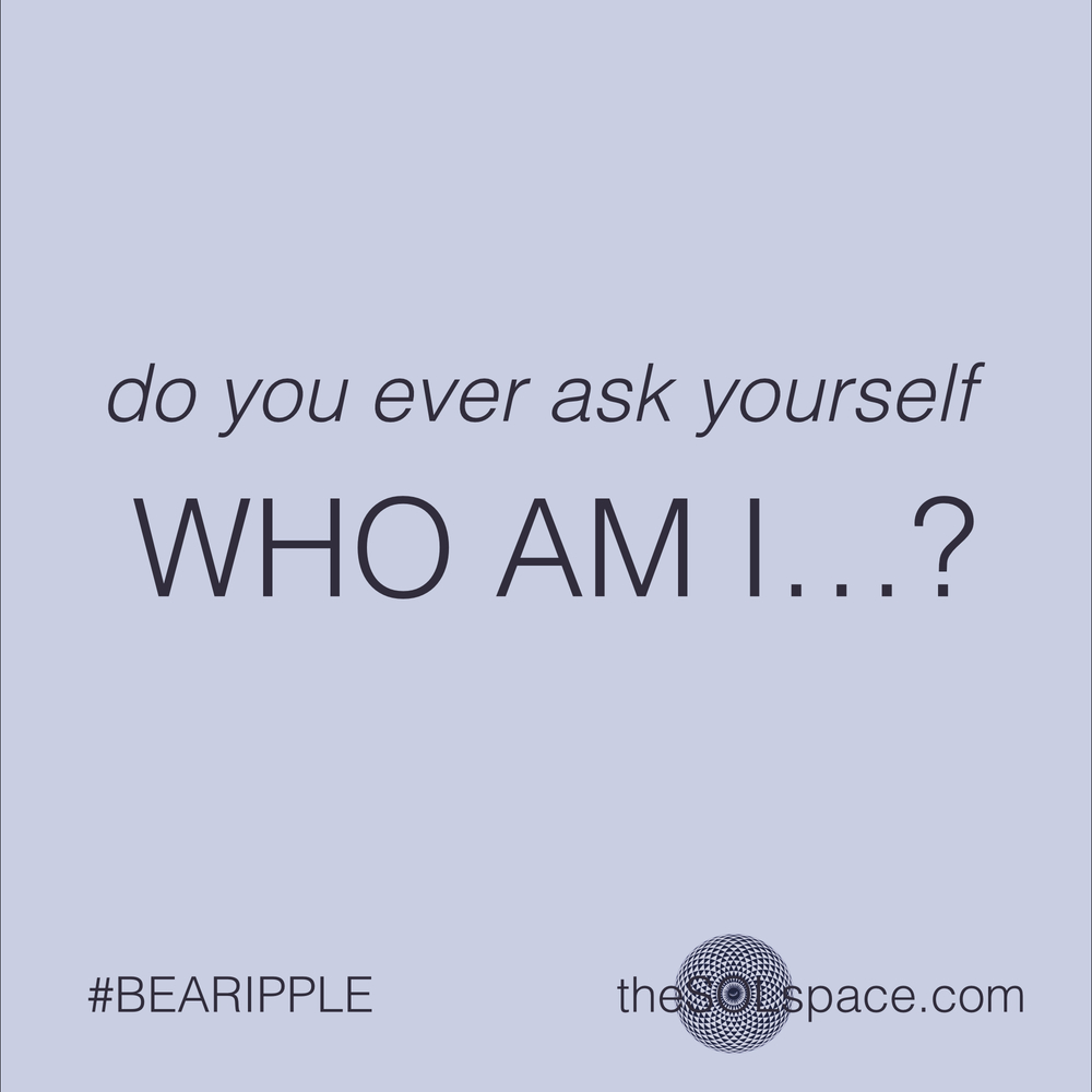 #BeARipple..do you ever ask yourself WHO AM I @theSOLspace