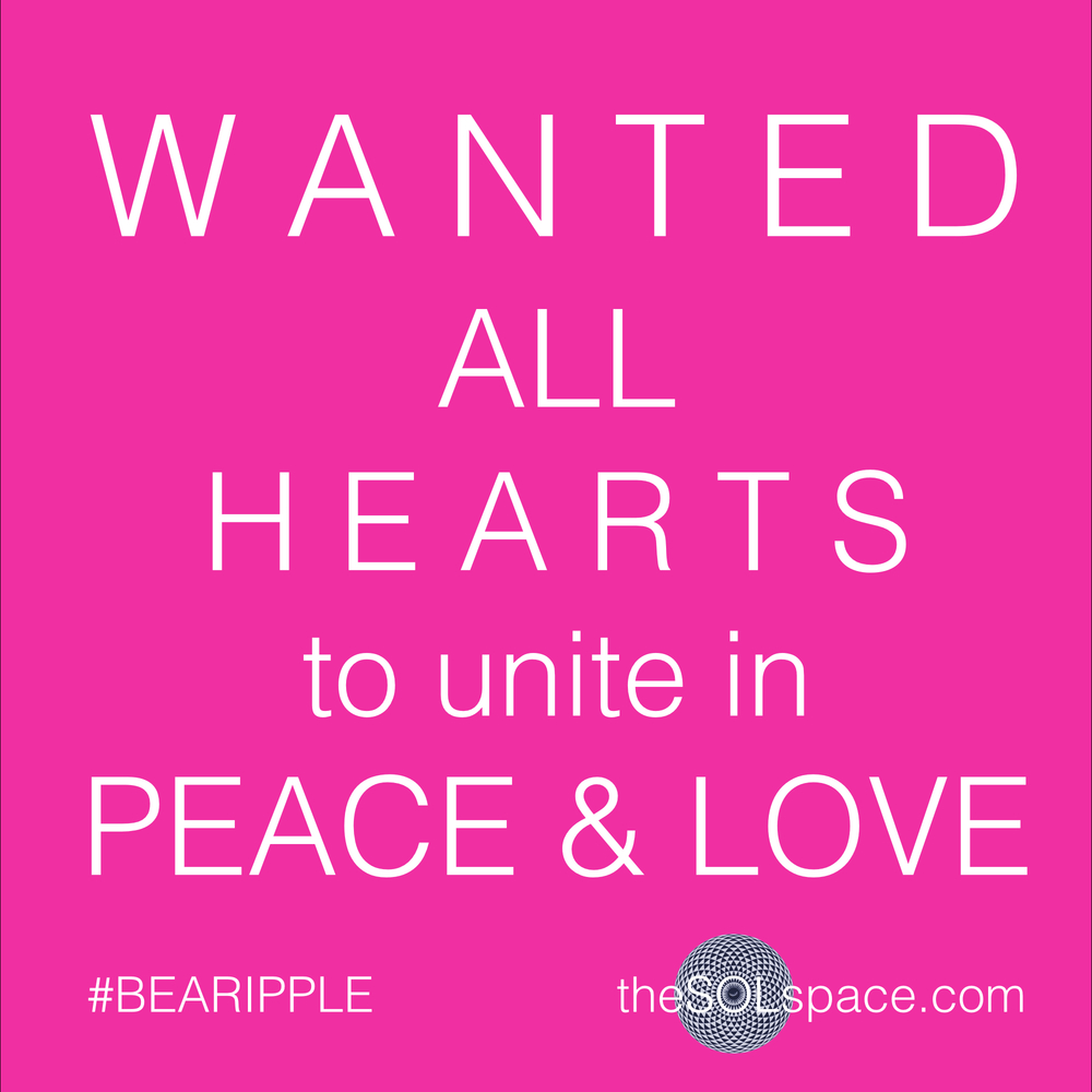 #BeARipple..Wanted: All hearts to unite in peace & love @theSOLspace