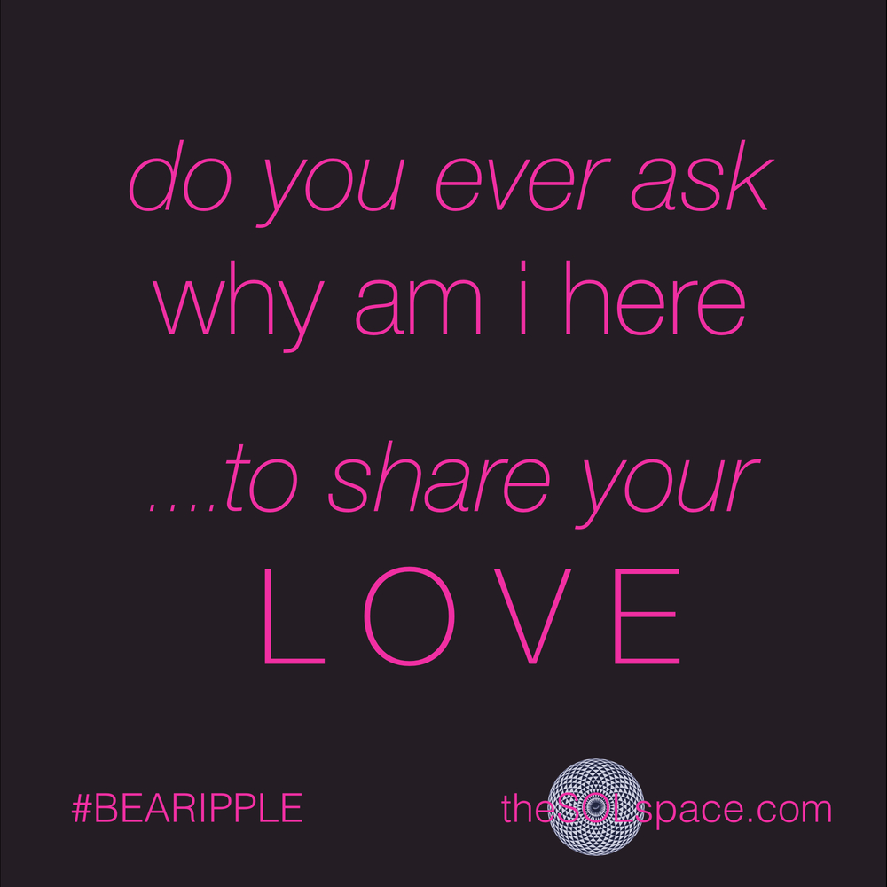 #BeARipple..do you ever ask why am I here...to share your love @theSOLspace