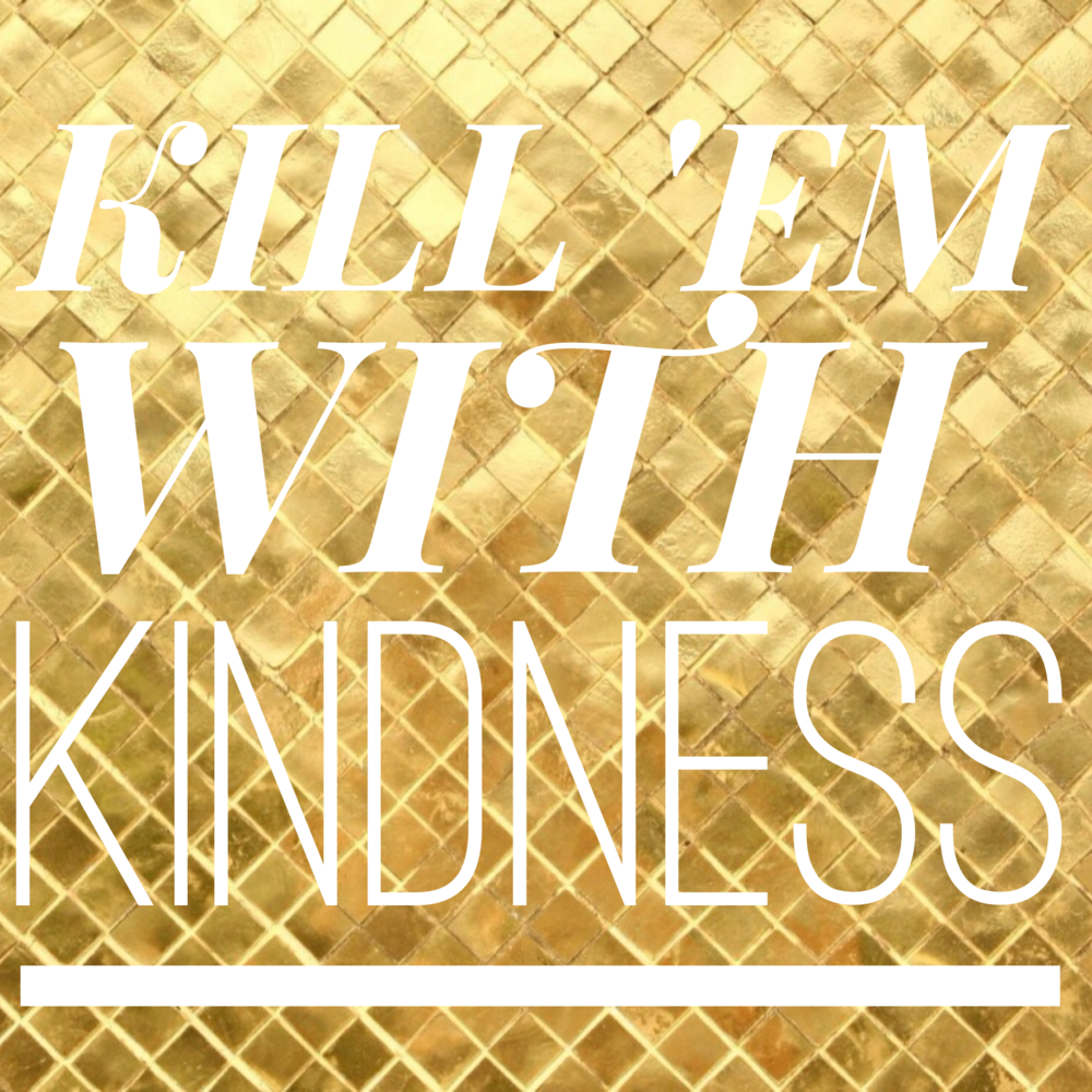 KILL 'EM WITH KINDNESS