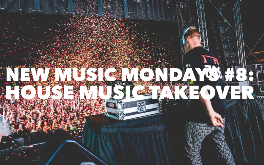 New Music Mondays #8: HOUSE MUSIC TAKEOVER