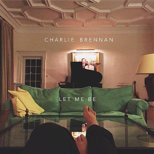 """""""Let Me Be"""" Charlie Brennan"""